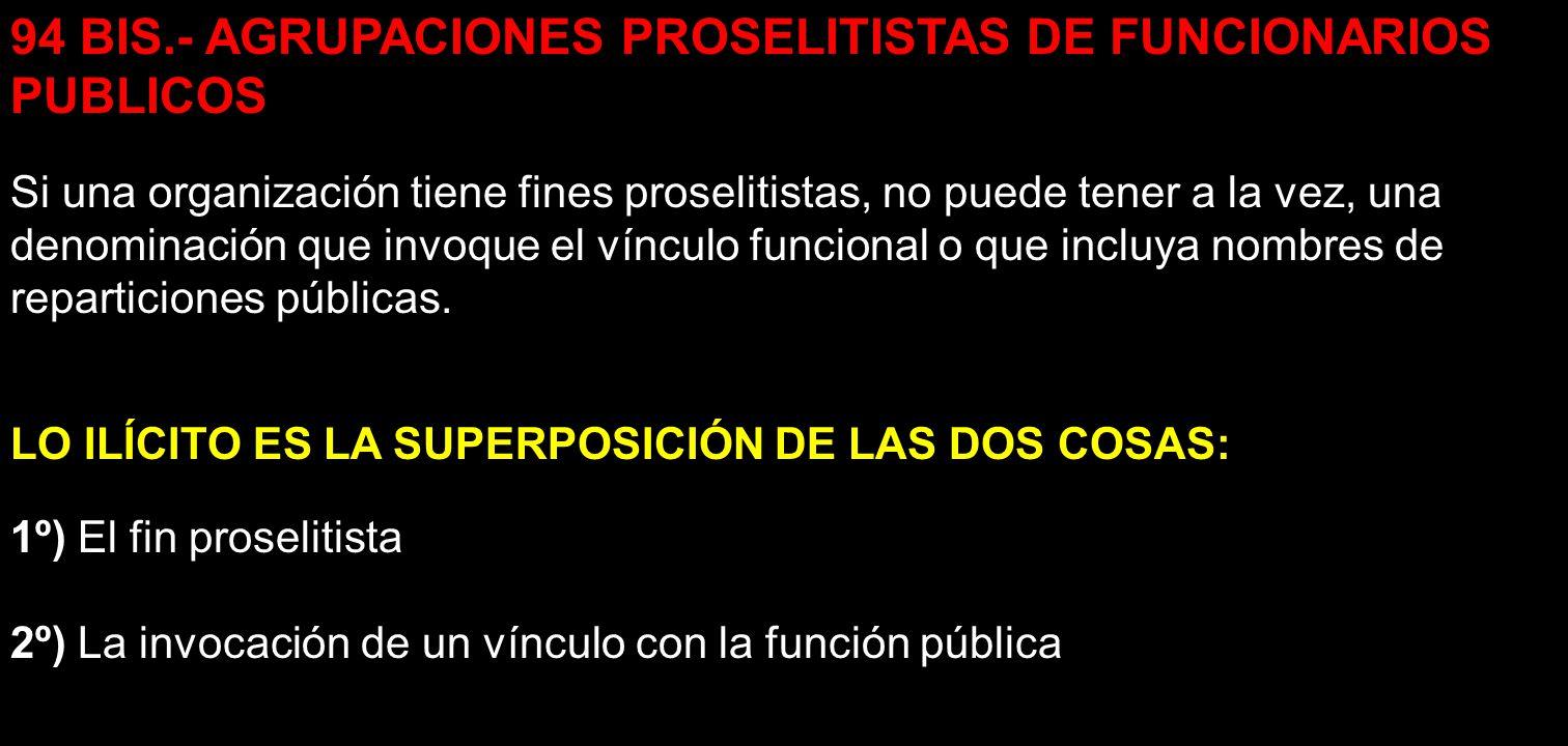 94 BIS.- AGRUPACIONES PROSELITISTAS DE FUNCIONARIOS PUBLICOS Si una organización tiene fines proselitistas, no puede tener a la vez, una denominación