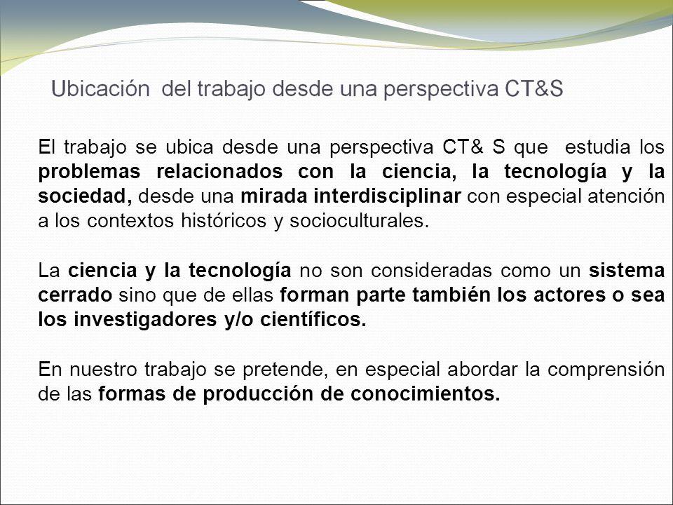 El trabajo se ubica desde una perspectiva CT& S que estudia los problemas relacionados con la ciencia, la tecnología y la sociedad, desde una mirada interdisciplinar con especial atención a los contextos históricos y socioculturales.