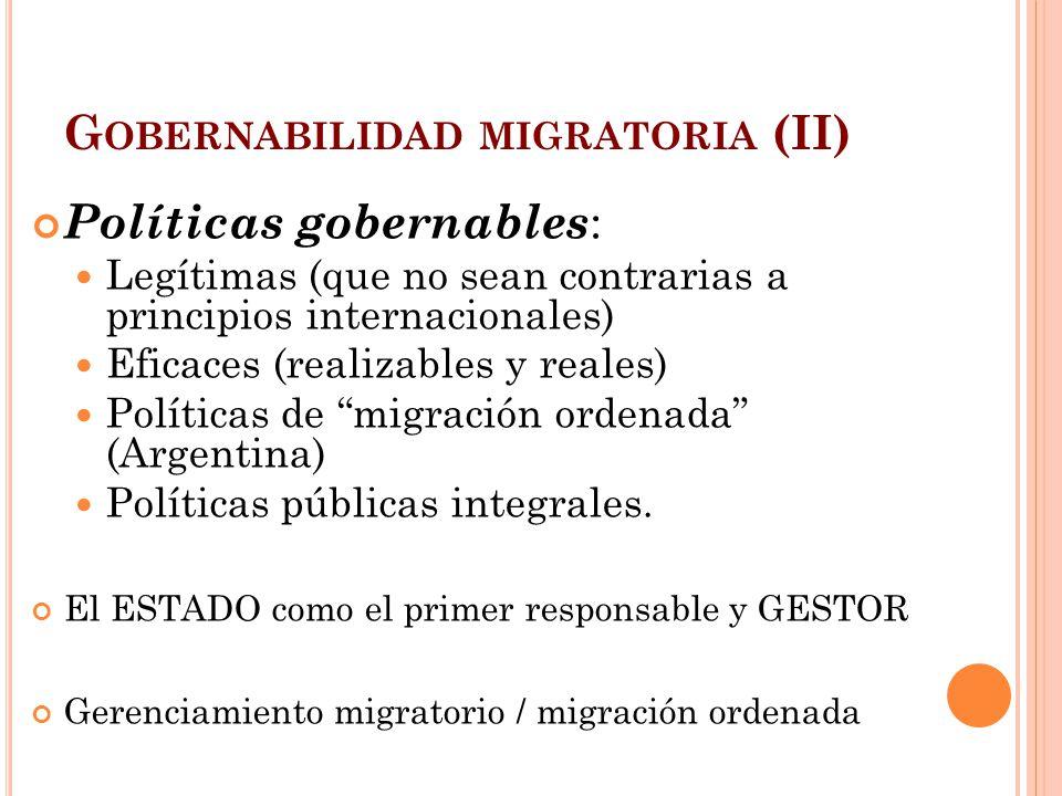G OBERNABILIDAD MIGRATORIA (II) Políticas gobernables : Legítimas (que no sean contrarias a principios internacionales) Eficaces (realizables y reales