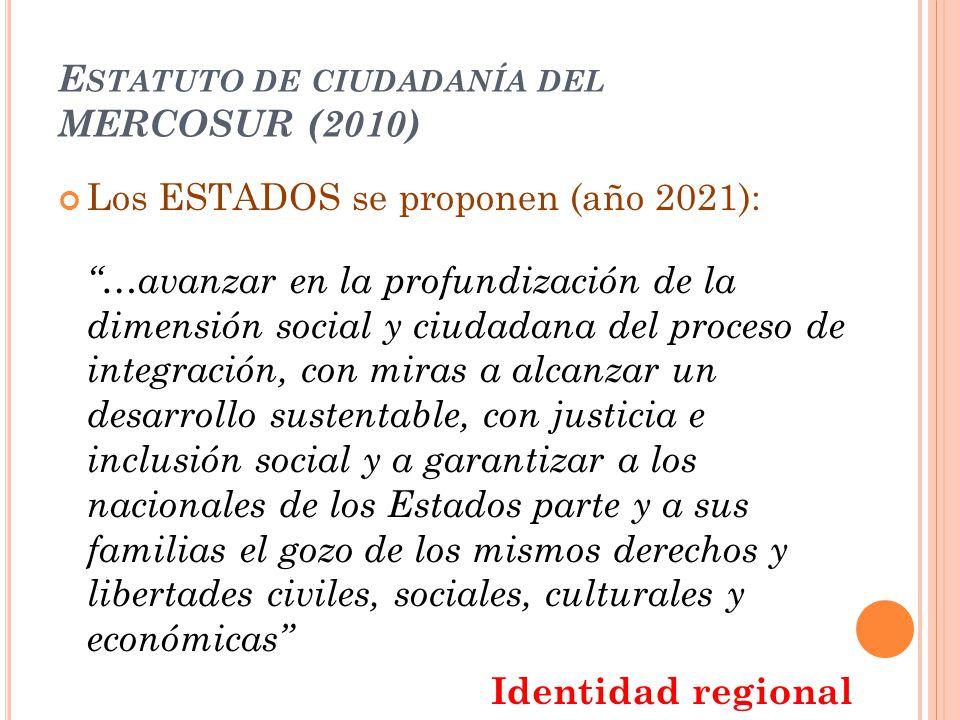 E STATUTO DE CIUDADANÍA DEL MERCOSUR (2010) Los ESTADOS se proponen (año 2021): …avanzar en la profundización de la dimensión social y ciudadana del p