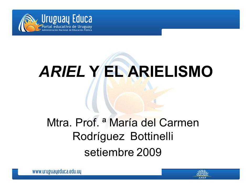 ARIEL Y EL ARIELISMO Mtra. Prof. ª María del Carmen Rodríguez Bottinelli setiembre 2009