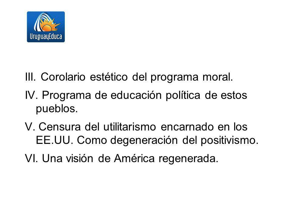 III. Corolario estético del programa moral. IV. Programa de educación política de estos pueblos. V. Censura del utilitarismo encarnado en los EE.UU. C