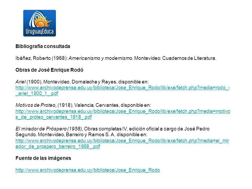 Bibliografía consultada Ibáñez, Roberto (1968): Americanismo y modernismo. Montevideo: Cuadernos de Literatura. Obras de José Enrique Rodó Ariel (1900