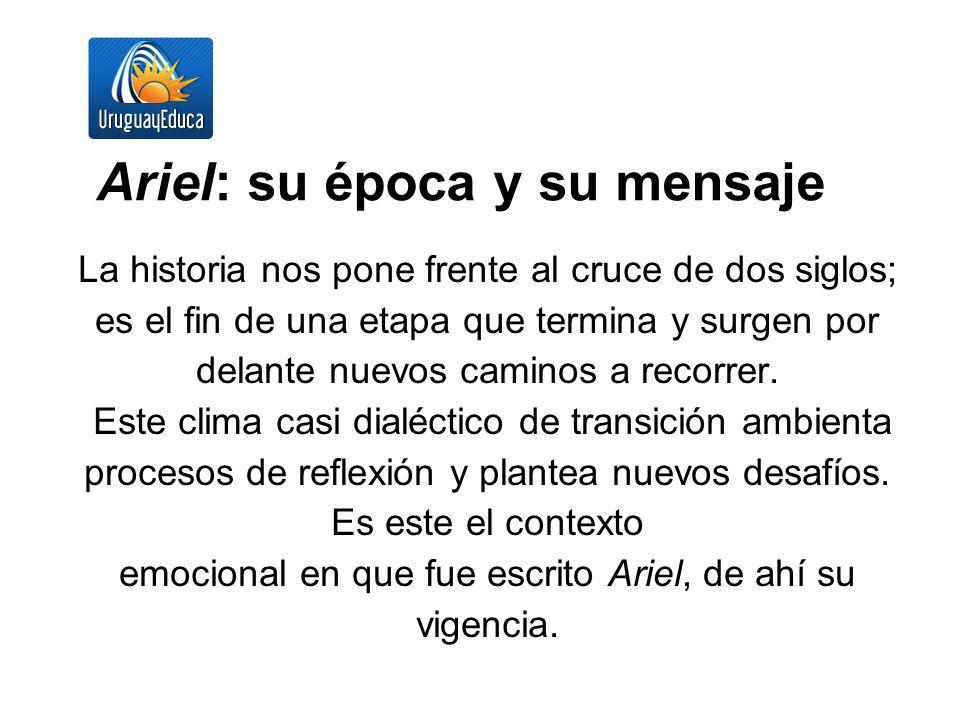 Ariel: su época y su mensaje La historia nos pone frente al cruce de dos siglos; es el fin de una etapa que termina y surgen por delante nuevos camino