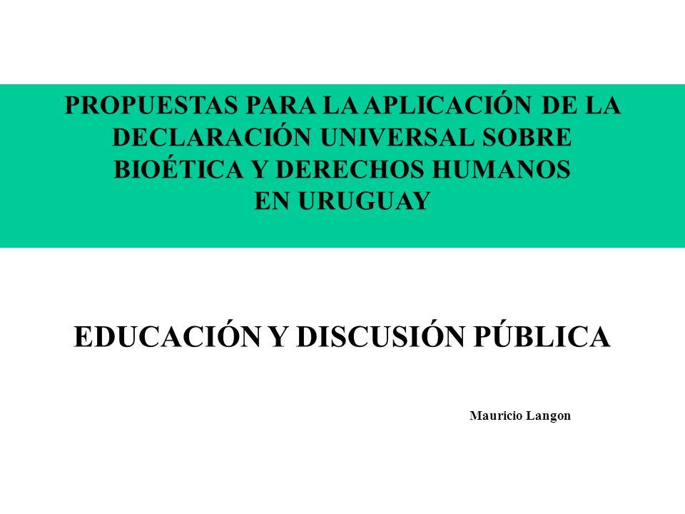 PROPUESTAS PARA LA APLICACIÓN DE LA DECLARACIÓN UNIVERSAL SOBRE BIOÉTICA Y DERECHOS HUMANOS EN URUGUAY EDUCACIÓN Y DISCUSIÓN PÚBLICA Mauricio Langon