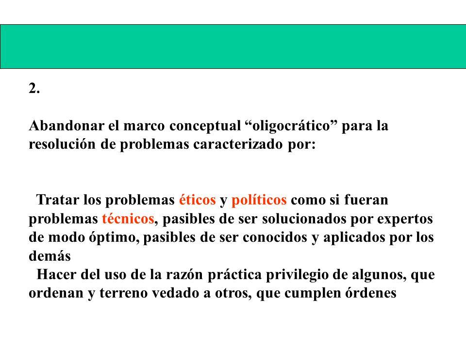 2. Abandonar el marco conceptual oligocrático para la resolución de problemas caracterizado por: Tratar los problemas éticos y políticos como si fuera