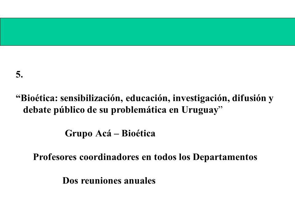 5. Bioética: sensibilización, educación, investigación, difusión y debate público de su problemática en Uruguay Grupo Acá – Bioética Profesores coordi