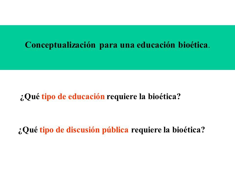 Conceptualización para una educación bioética. ¿Qué tipo de educación requiere la bioética? ¿Qué tipo de discusión pública requiere la bioética?