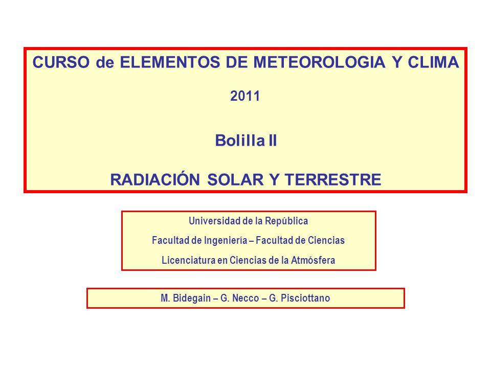 CURSO de ELEMENTOS DE METEOROLOGIA Y CLIMA 2011 Bolilla II RADIACIÓN SOLAR Y TERRESTRE Universidad de la República Facultad de Ingeniería – Facultad d