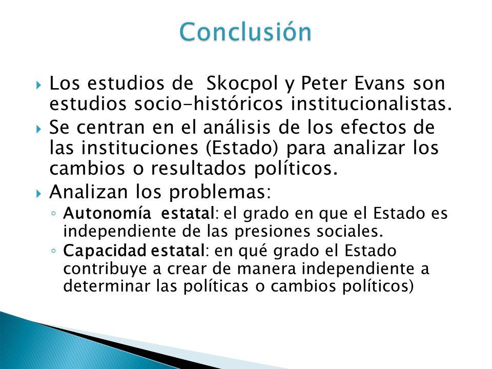 Los estudios de Skocpol y Peter Evans son estudios socio-históricos institucionalistas. Se centran en el análisis de los efectos de las instituciones