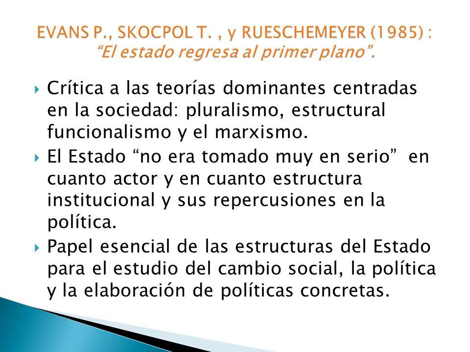 Crítica a las teorías dominantes centradas en la sociedad: pluralismo, estructural funcionalismo y el marxismo. El Estado no era tomado muy en serio e