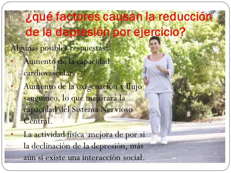 ¿qué factores causan la reducción de la depresión por ejercicio? Algunas posibles respuestas: Aumento de la capacidad cardiovascular. Aumento de la ox
