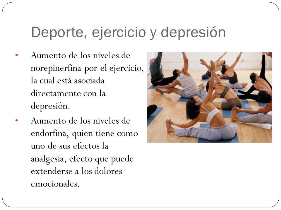 Deporte, ejercicio y depresión Aumento de los niveles de norepinerfina por el ejercicio, la cual está asociada directamente con la depresión. Aumento