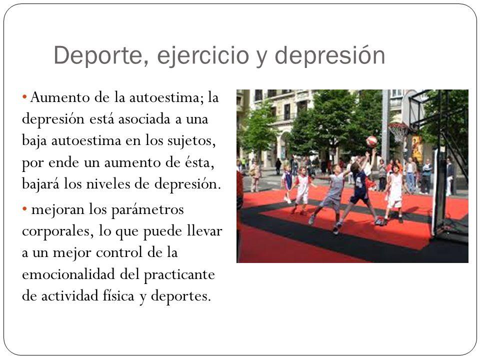 Deporte, ejercicio y depresión Aumento de la autoestima; la depresión está asociada a una baja autoestima en los sujetos, por ende un aumento de ésta,
