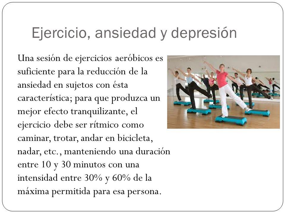 Ejercicio, ansiedad y depresión Una sesión de ejercicios aeróbicos es suficiente para la reducción de la ansiedad en sujetos con ésta característica; para que produzca un mejor efecto tranquilizante, el ejercicio debe ser rítmico como caminar, trotar, andar en bicicleta, nadar, etc., manteniendo una duración entre 10 y 30 minutos con una intensidad entre 30% y 60% de la máxima permitida para esa persona.