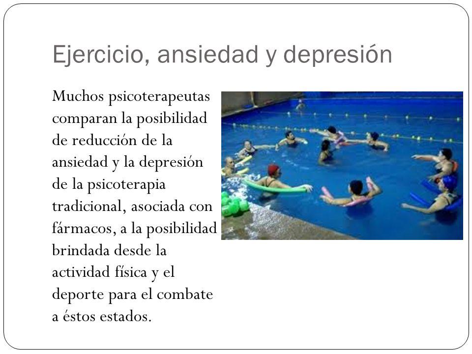 Ejercicio, ansiedad y depresión Muchos psicoterapeutas comparan la posibilidad de reducción de la ansiedad y la depresión de la psicoterapia tradicional, asociada con fármacos, a la posibilidad brindada desde la actividad física y el deporte para el combate a éstos estados.