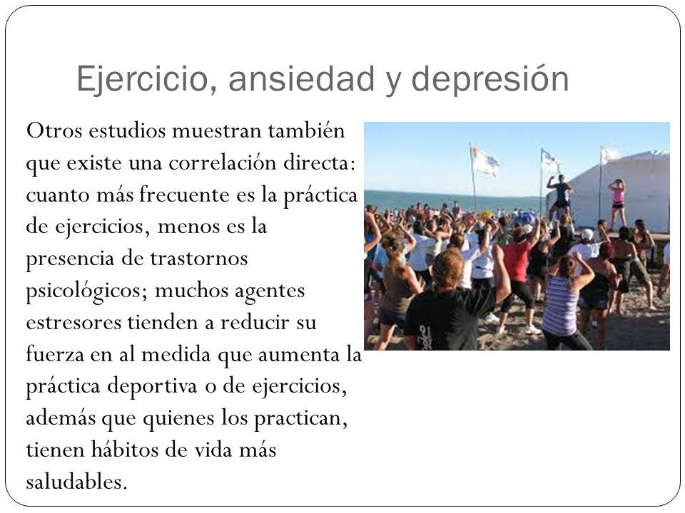 Ejercicio, ansiedad y depresión Otros estudios muestran también que existe una correlación directa: cuanto más frecuente es la práctica de ejercicios,
