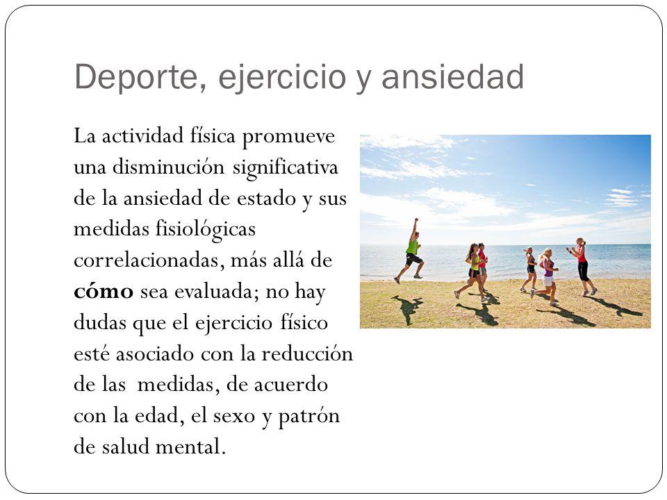 Deporte, ejercicio y ansiedad La actividad física promueve una disminución significativa de la ansiedad de estado y sus medidas fisiológicas correlacionadas, más allá de cómo sea evaluada; no hay dudas que el ejercicio físico esté asociado con la reducción de las medidas, de acuerdo con la edad, el sexo y patrón de salud mental.