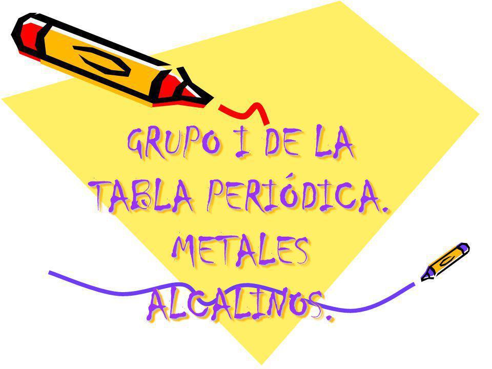 GRUPO I DE LA TABLA PERIÓDICA. METALES ALCALINOS.