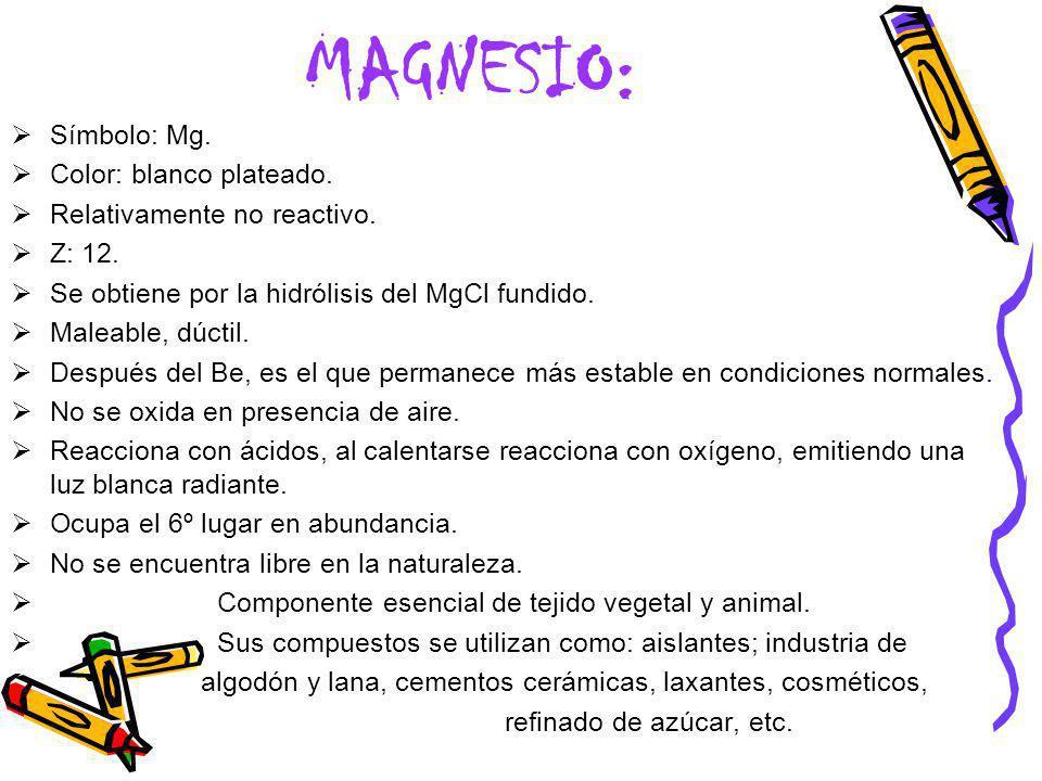 MAGNESIO: Símbolo: Mg. Color: blanco plateado. Relativamente no reactivo. Z: 12. Se obtiene por la hidrólisis del MgCl fundido. Maleable, dúctil. Desp