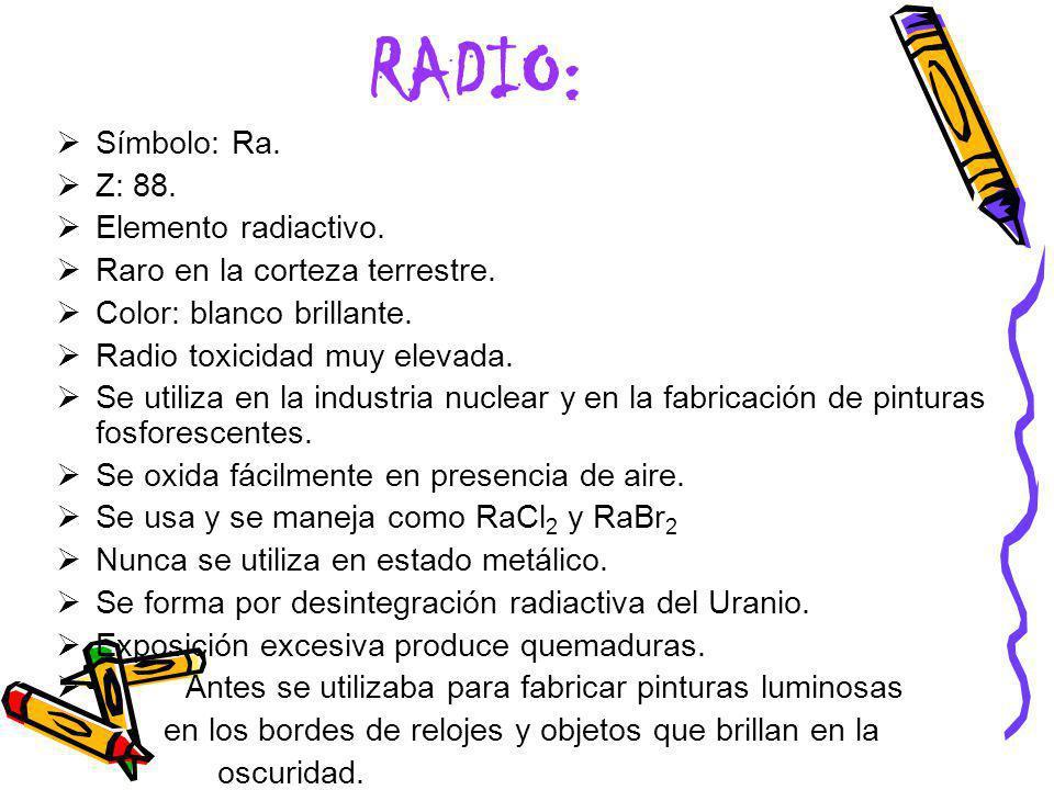 RADIO: Símbolo: Ra. Z: 88. Elemento radiactivo. Raro en la corteza terrestre. Color: blanco brillante. Radio toxicidad muy elevada. Se utiliza en la i