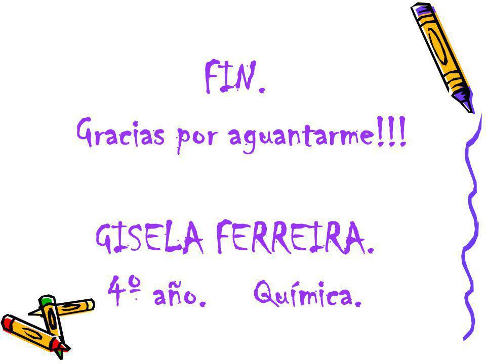 FIN. Gracias por aguantarme!!! GISELA FERREIRA. 4º año. Química.
