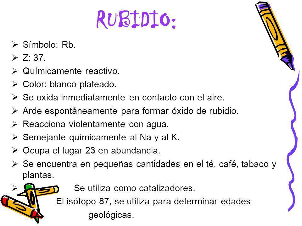 RUBIDIO: Símbolo: Rb. Z: 37. Químicamente reactivo. Color: blanco plateado. Se oxida inmediatamente en contacto con el aire. Arde espontáneamente para