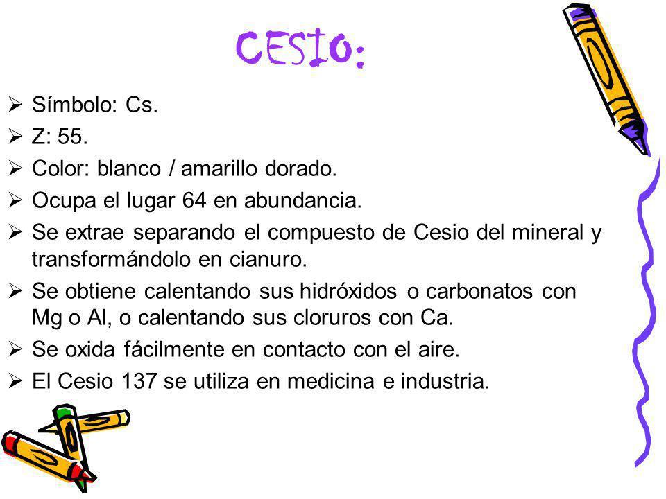 CESIO: Símbolo: Cs. Z: 55. Color: blanco / amarillo dorado. Ocupa el lugar 64 en abundancia. Se extrae separando el compuesto de Cesio del mineral y t