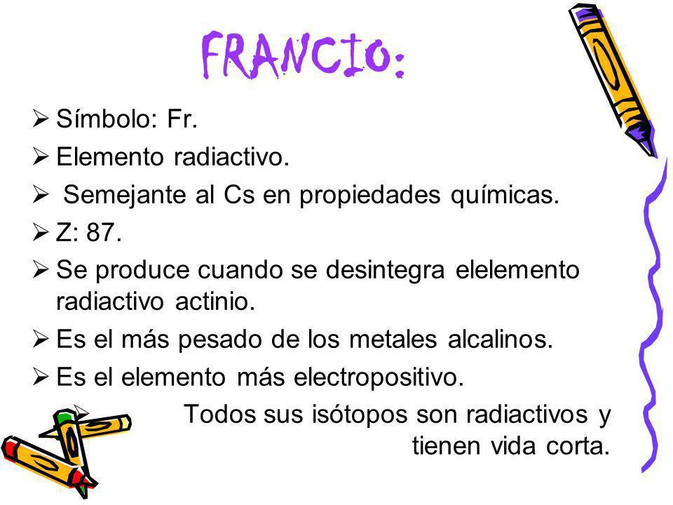 FRANCIO: Símbolo: Fr. Elemento radiactivo. Semejante al Cs en propiedades químicas. Z: 87. Se produce cuando se desintegra elelemento radiactivo actin