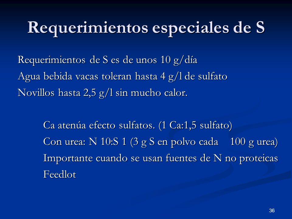 Requerimientos especiales de S Requerimientos de S es de unos 10 g/día Agua bebida vacas toleran hasta 4 g/l de sulfato Novillos hasta 2,5 g/l sin muc