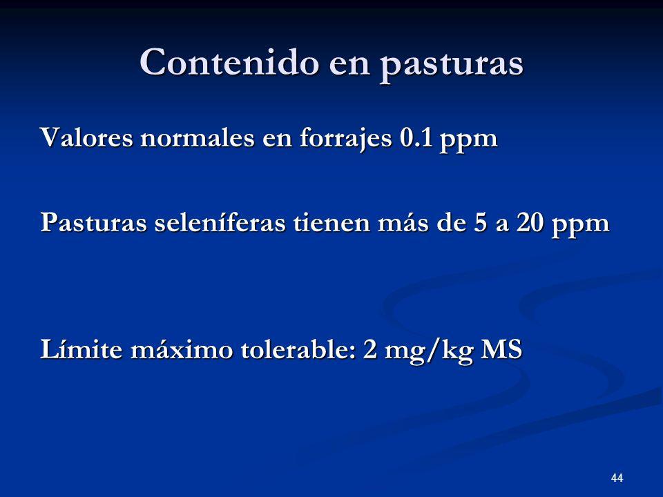 Contenido en pasturas Valores normales en forrajes 0.1 ppm Pasturas seleníferas tienen más de 5 a 20 ppm Límite máximo tolerable: 2 mg/kg MS 44