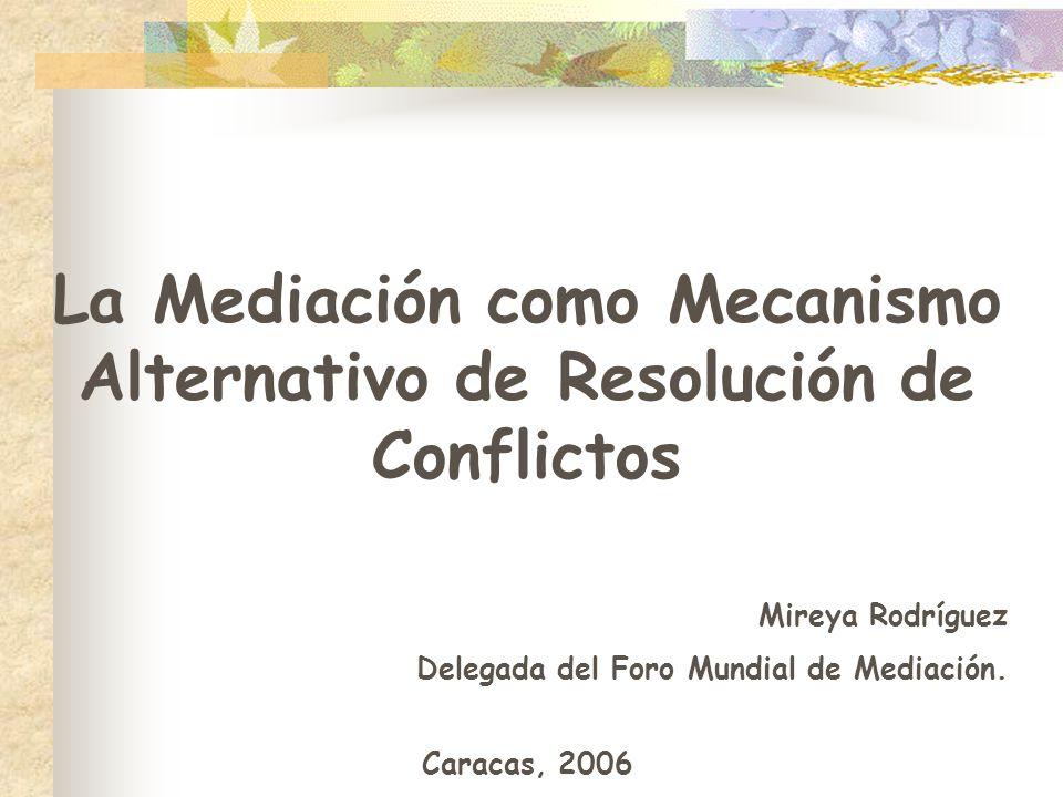 La Mediación como Mecanismo Alternativo de Resolución de Conflictos Mireya Rodríguez Delegada del Foro Mundial de Mediación. Caracas, 2006