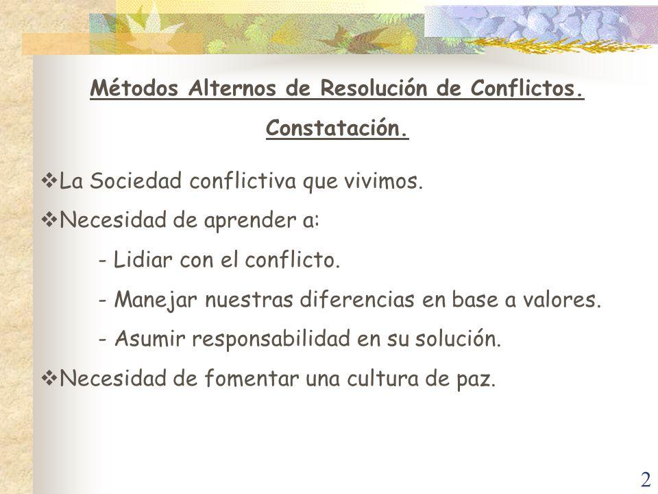 2 Métodos Alternos de Resolución de Conflictos. Constatación. La Sociedad conflictiva que vivimos. Necesidad de aprender a: - Lidiar con el conflicto.