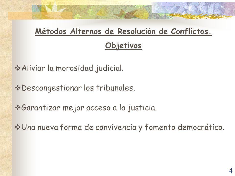 4 Métodos Alternos de Resolución de Conflictos. Objetivos Aliviar la morosidad judicial. Descongestionar los tribunales. Garantizar mejor acceso a la