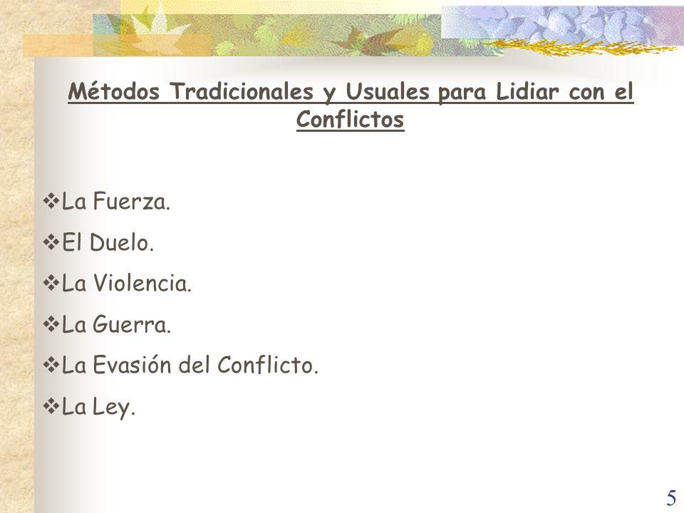 5 Métodos Tradicionales y Usuales para Lidiar con el Conflictos La Fuerza. El Duelo. La Violencia. La Guerra. La Evasión del Conflicto. La Ley.