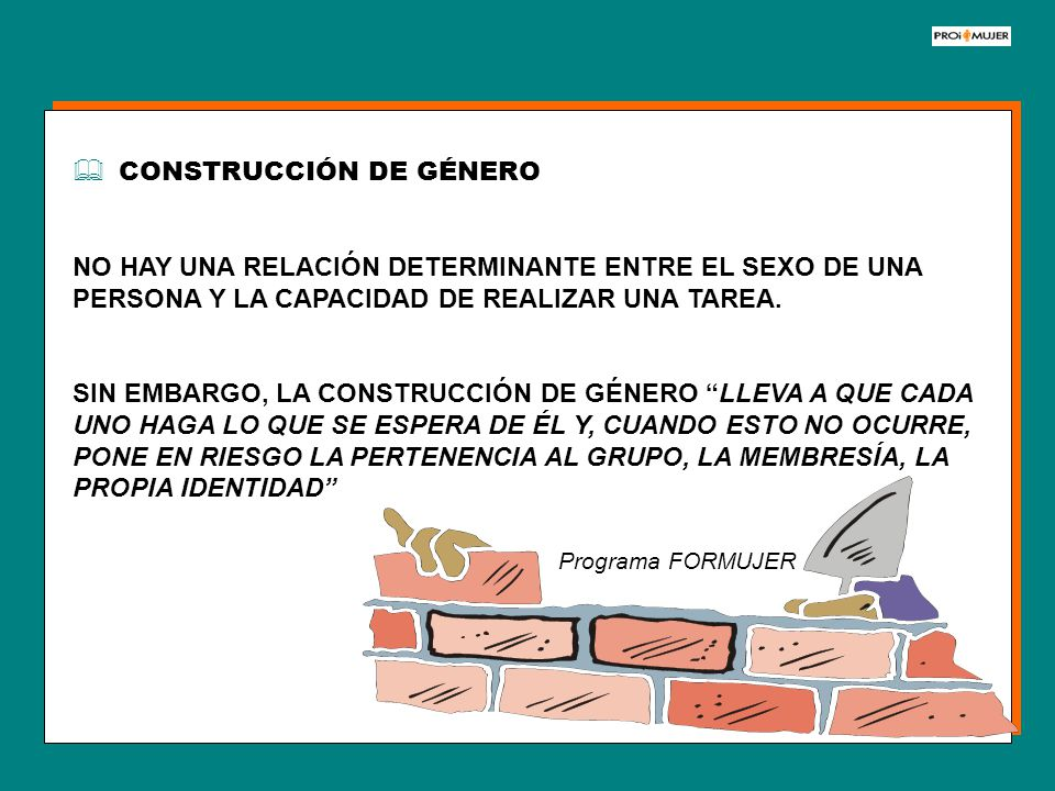 CONSTRUCCIÓN DE GÉNERO NO HAY UNA RELACIÓN DETERMINANTE ENTRE EL SEXO DE UNA PERSONA Y LA CAPACIDAD DE REALIZAR UNA TAREA. SIN EMBARGO, LA CONSTRUCCIÓ