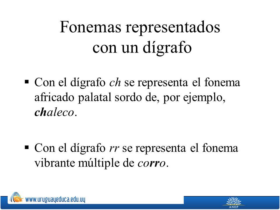 Fonemas representados con un dígrafo Con el dígrafo ch se representa el fonema africado palatal sordo de, por ejemplo, chaleco. Con el dígrafo rr se r