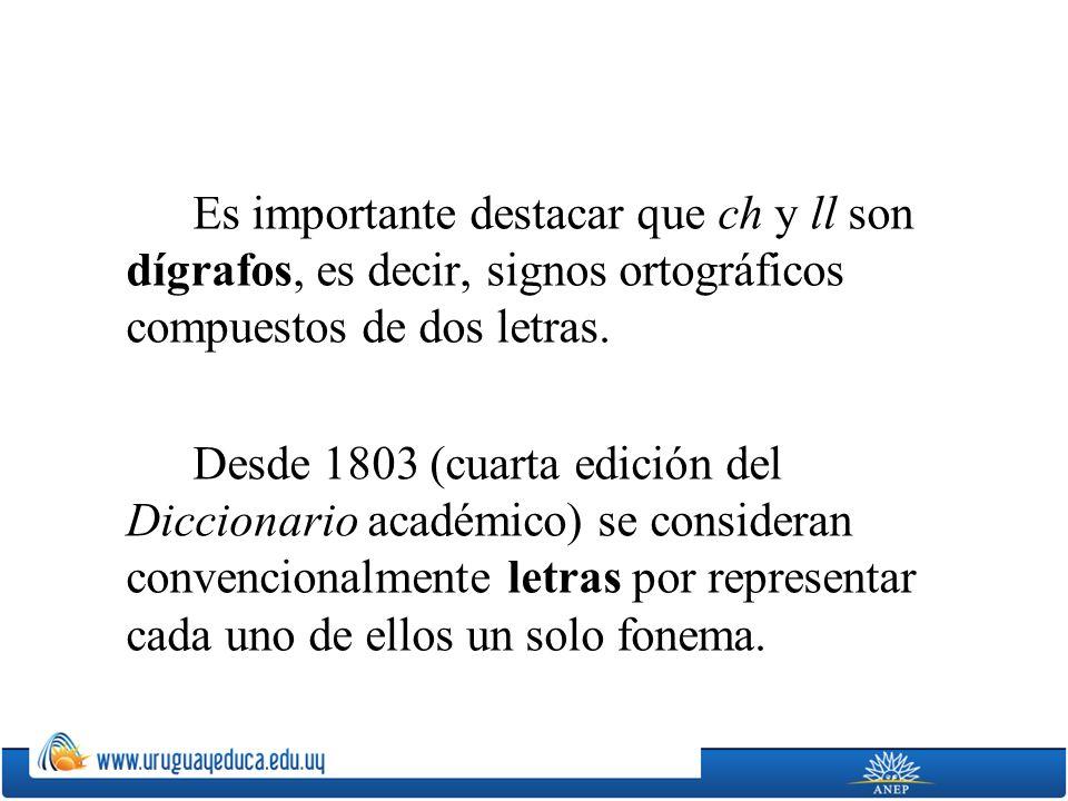 Es importante destacar que ch y ll son dígrafos, es decir, signos ortográficos compuestos de dos letras. Desde 1803 (cuarta edición del Diccionario ac