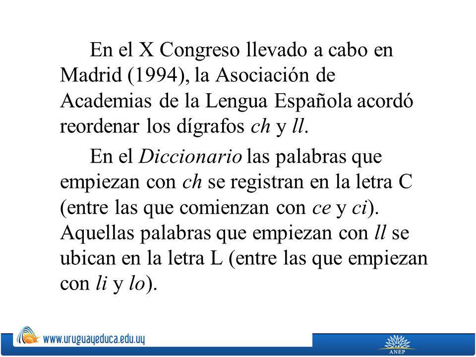 En el X Congreso llevado a cabo en Madrid (1994), la Asociación de Academias de la Lengua Española acordó reordenar los dígrafos ch y ll. En el Diccio
