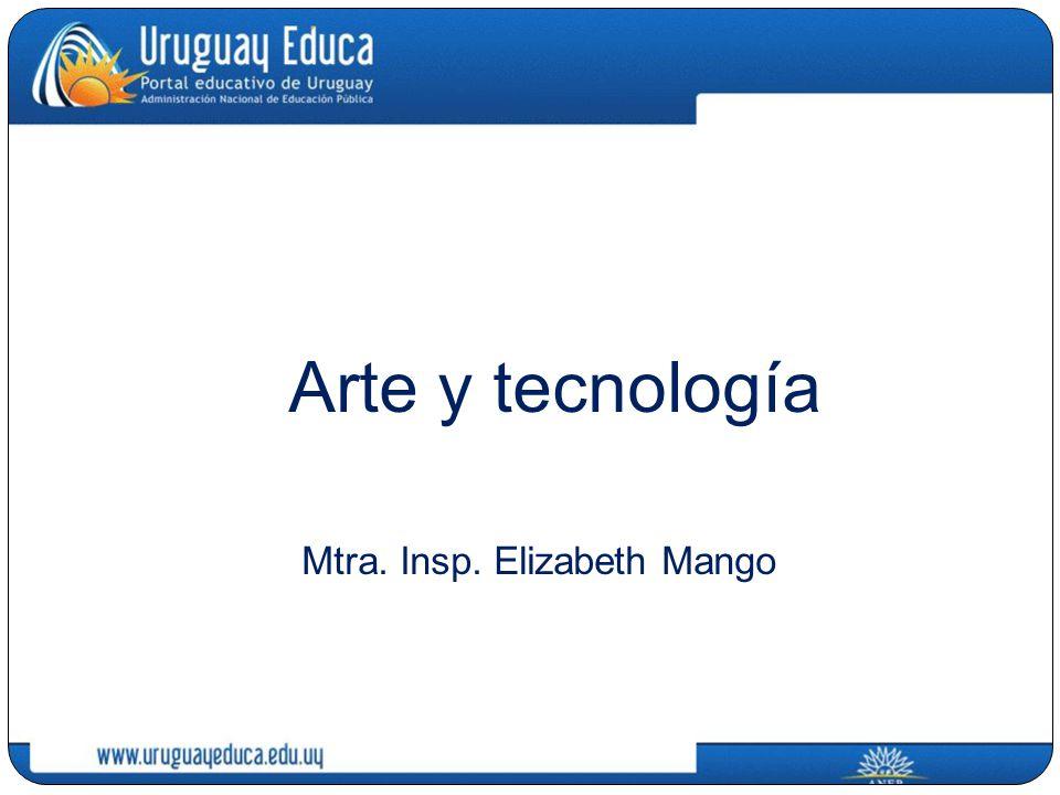 Arte y tecnología Mtra. Insp. Elizabeth Mango