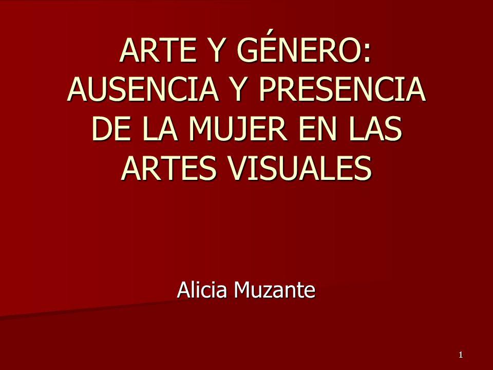 1 ARTE Y GÉNERO: AUSENCIA Y PRESENCIA DE LA MUJER EN LAS ARTES VISUALES Alicia Muzante