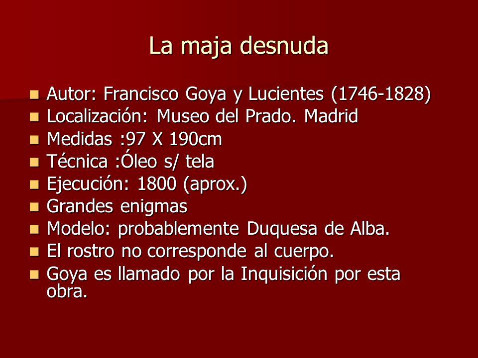 La maja desnuda Autor: Francisco Goya y Lucientes (1746-1828) Autor: Francisco Goya y Lucientes (1746-1828) Localización: Museo del Prado.
