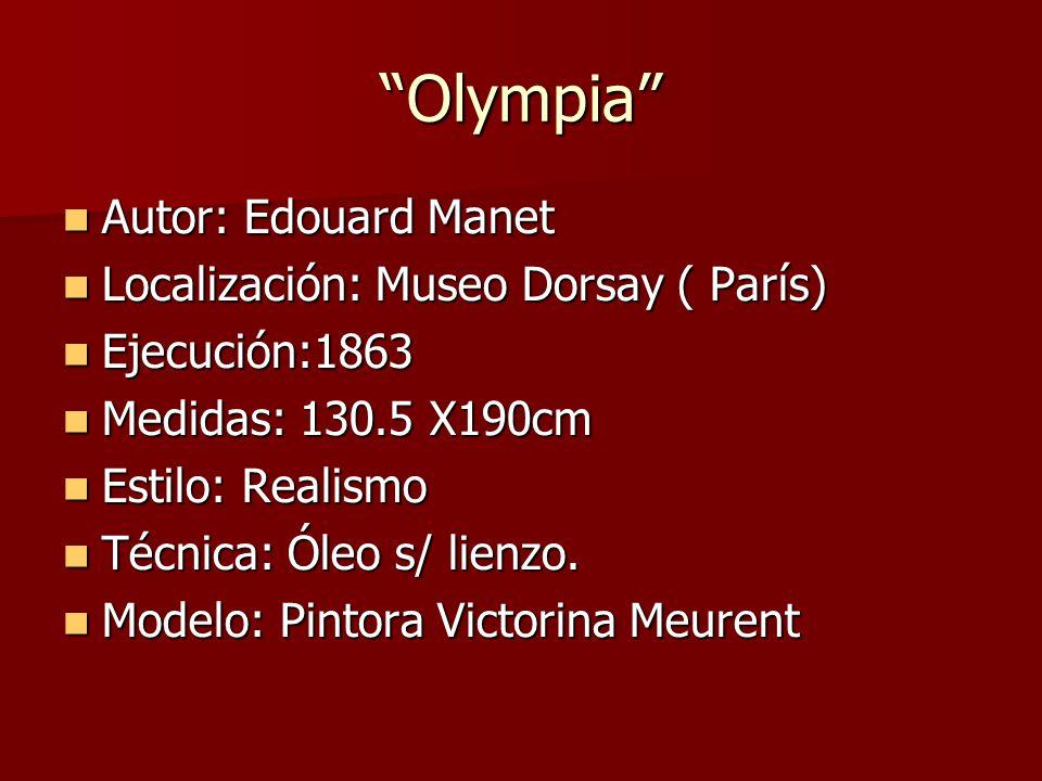 Olympia Autor: Edouard Manet Autor: Edouard Manet Localización: Museo Dorsay ( París) Localización: Museo Dorsay ( París) Ejecución:1863 Ejecución:1863 Medidas: 130.5 X190cm Medidas: 130.5 X190cm Estilo: Realismo Estilo: Realismo Técnica: Óleo s/ lienzo.