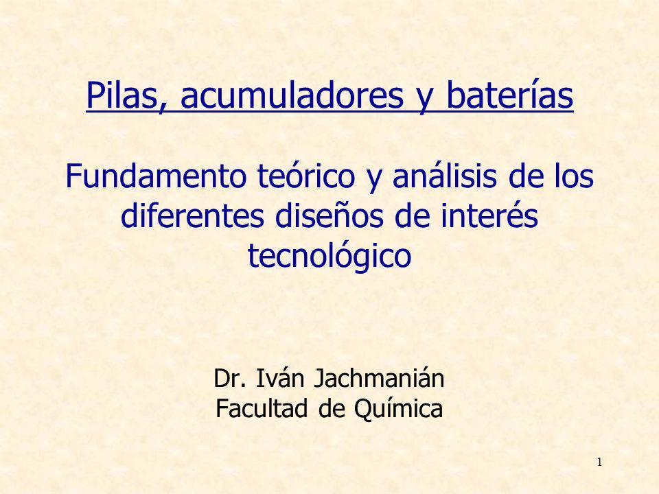 1 Pilas, acumuladores y baterías Fundamento teórico y análisis de los diferentes diseños de interés tecnológico Dr. Iván Jachmanián Facultad de Químic