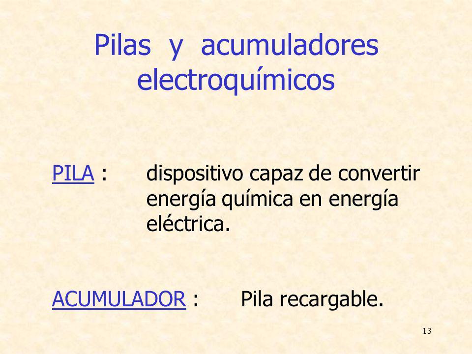 13 Pilas y acumuladores electroquímicos PILA : dispositivo capaz de convertir energía química en energía eléctrica. ACUMULADOR : Pila recargable.