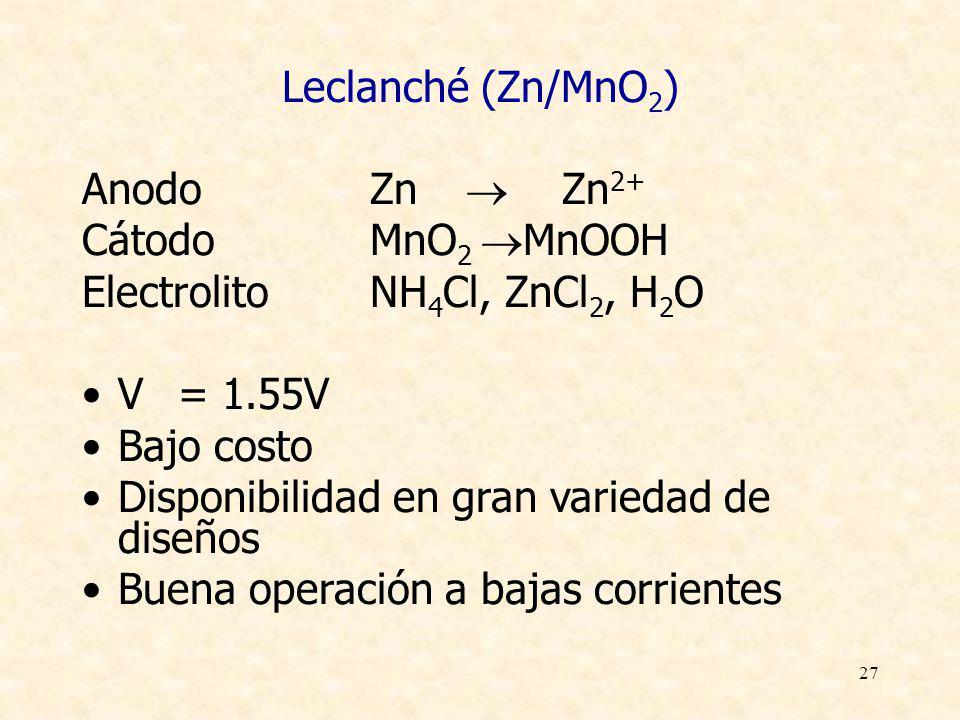 27 Leclanché (Zn/MnO 2 ) AnodoZn Zn 2+ CátodoMnO 2 MnOOH ElectrolitoNH 4 Cl, ZnCl 2, H 2 O V= 1.55V Bajo costo Disponibilidad en gran variedad de dise