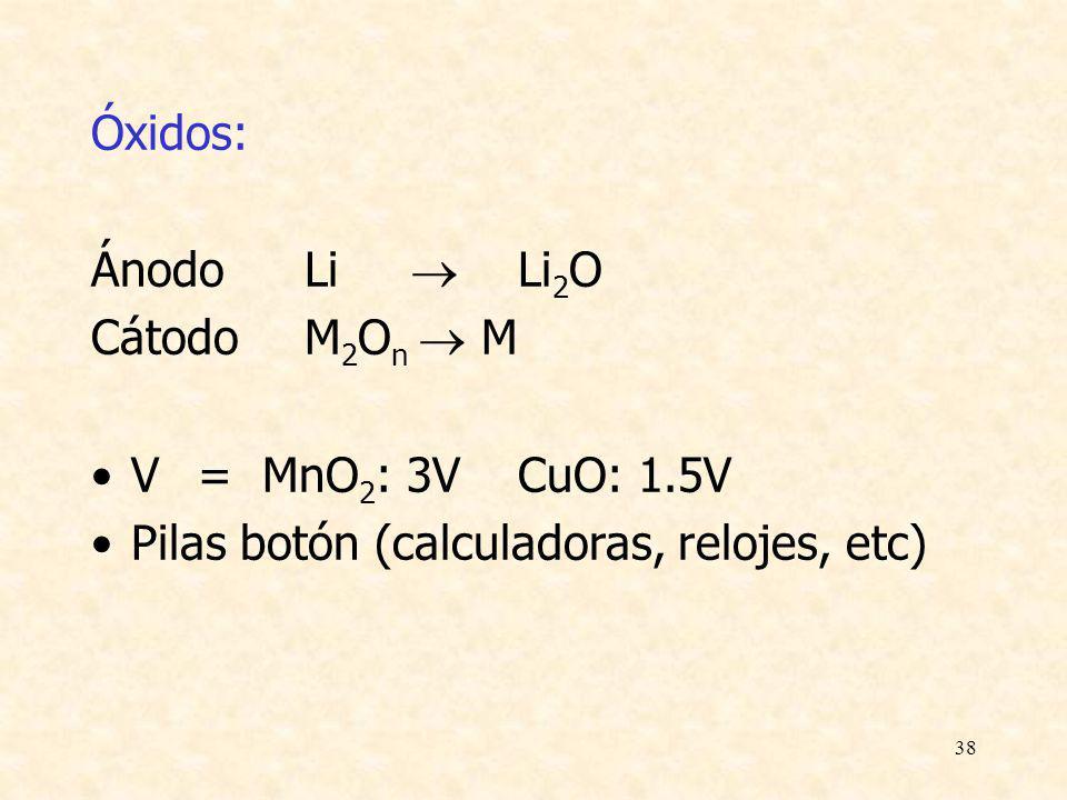 38 Óxidos: ÁnodoLi Li 2 O CátodoM 2 O n M V= MnO 2 : 3VCuO: 1.5V Pilas botón (calculadoras, relojes, etc)