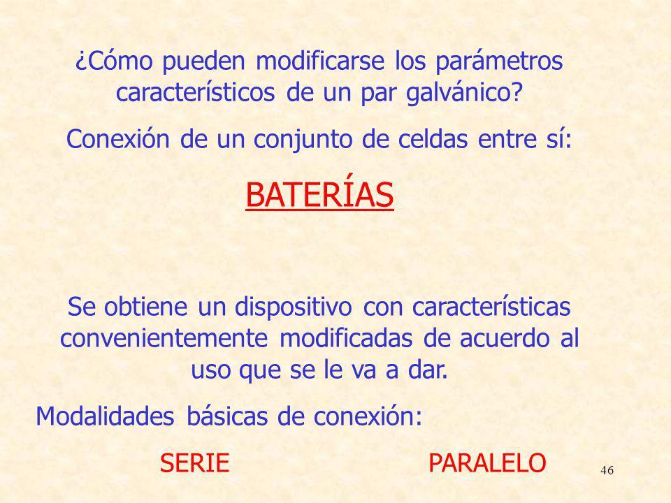 46 ¿Cómo pueden modificarse los parámetros característicos de un par galvánico? Conexión de un conjunto de celdas entre sí: BATERÍAS Se obtiene un dis