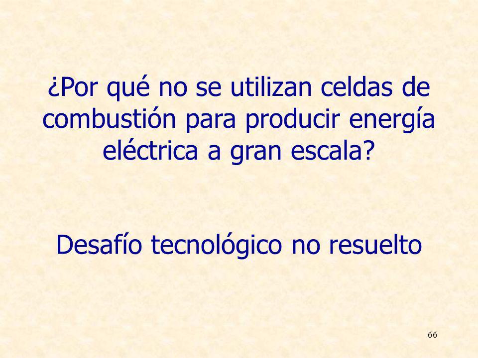 66 ¿Por qué no se utilizan celdas de combustión para producir energía eléctrica a gran escala? Desafío tecnológico no resuelto