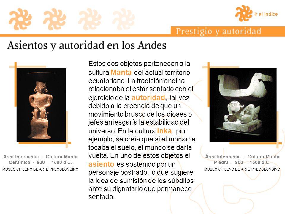 ir al índice Estos dos objetos pertenecen a la cultura Manta del actual territorio ecuatoriano. La tradición andina relacionaba el estar sentado con e